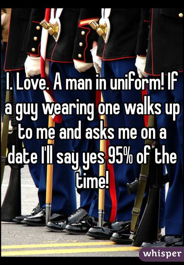 I. Love. A man in uniform! If a guy wearing one walks up to me and asks me on a date I'll say yes 95% of the time!