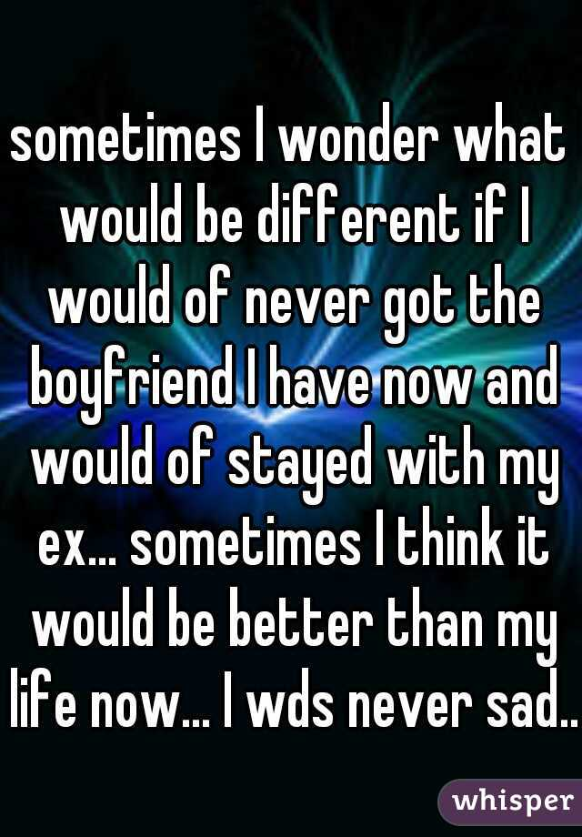 sometimes I wonder what would be different if I would of never got the boyfriend I have now and would of stayed with my ex... sometimes I think it would be better than my life now... I wds never sad..
