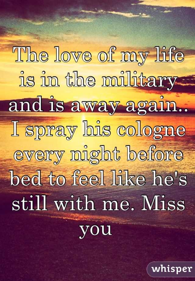 The love of my life is in the military and is away again.. I spray his cologne every night before bed to feel like he's still with me. Miss you