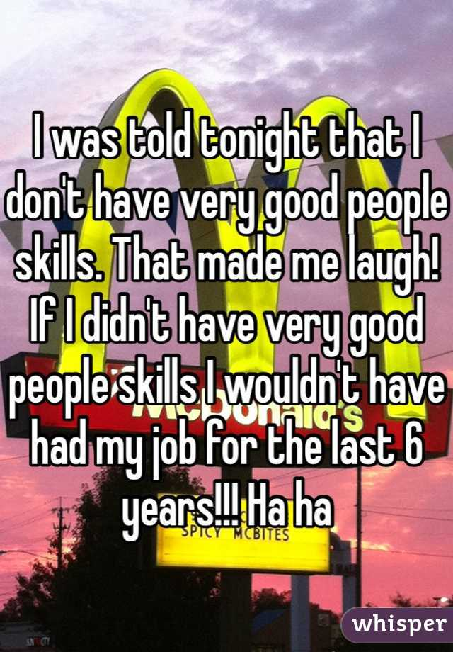 I was told tonight that I don't have very good people skills. That made me laugh! If I didn't have very good people skills I wouldn't have had my job for the last 6 years!!! Ha ha
