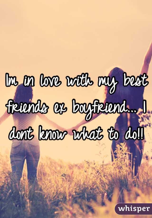 Im in love with my best friends ex boyfriend... I dont know what to do!!
