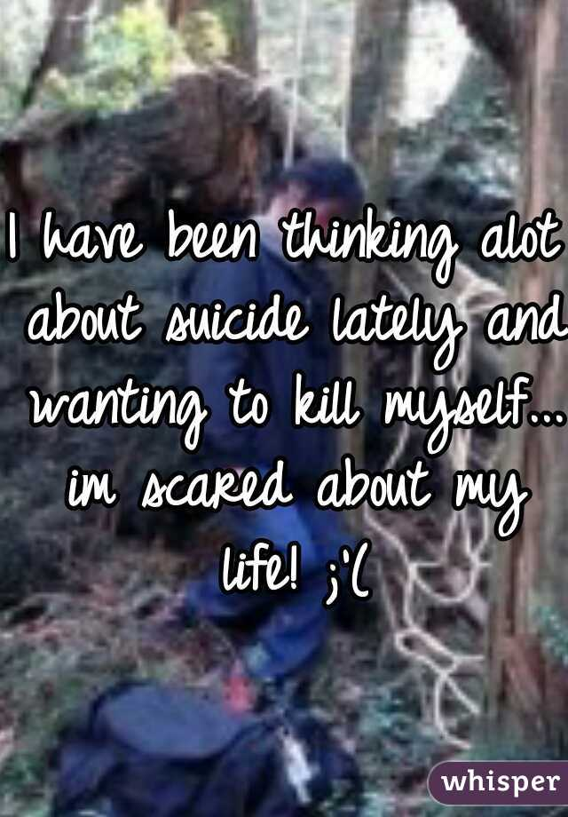 I have been thinking alot about suicide lately and wanting to kill myself... im scared about my life! ;'(