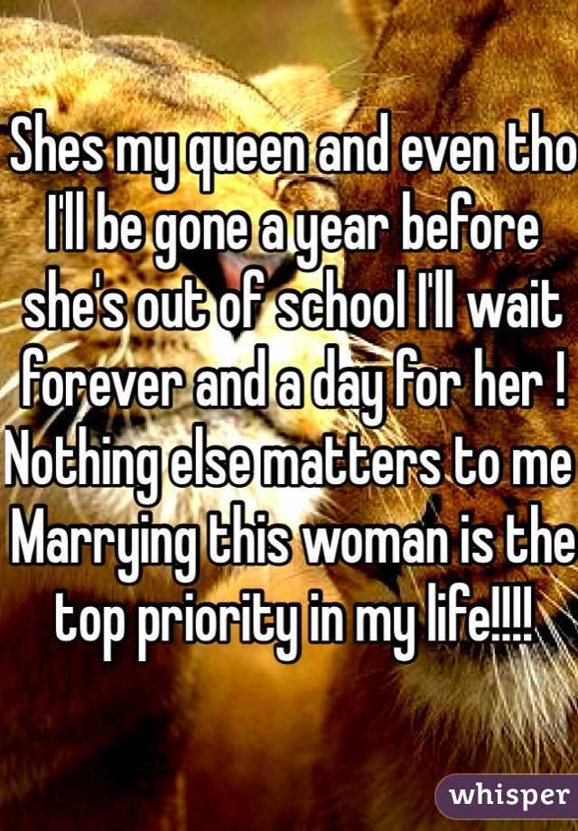Shes my queen and even tho I'll be gone a year before she's out of school I'll wait forever and a day for her ! Nothing else matters to me Marrying this woman is the top priority in my life!!!!