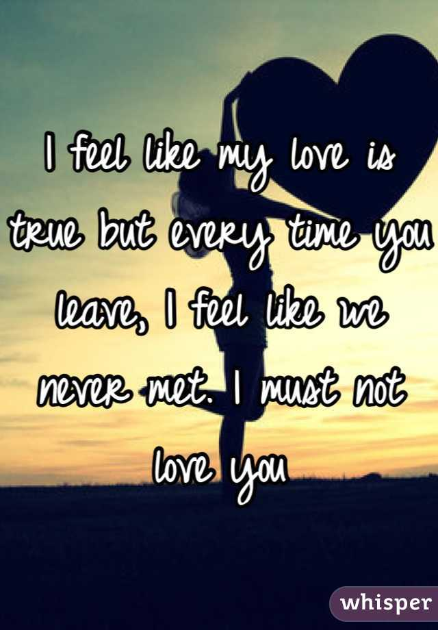 I feel like my love is true but every time you leave, I feel like we never met. I must not love you