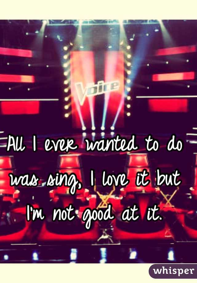 All I ever wanted to do was sing, I love it but I'm not good at it.