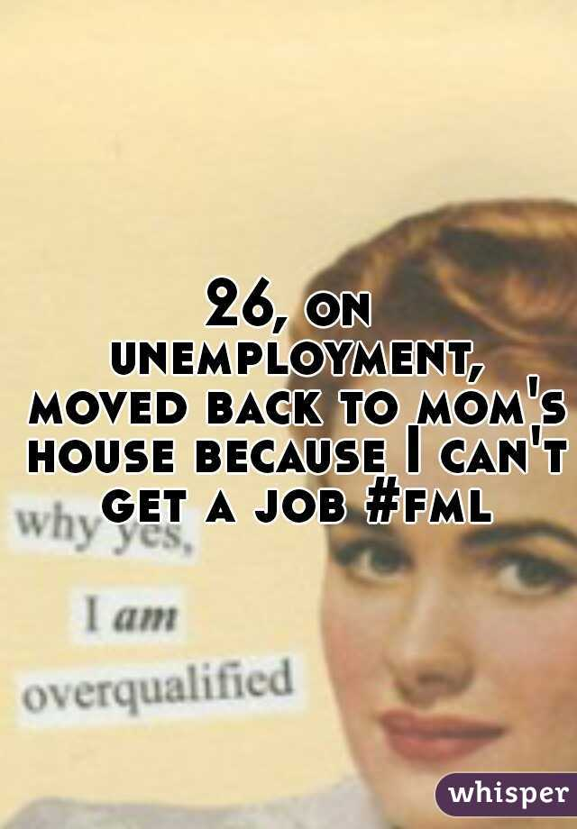 26, on unemployment, moved back to mom's house because I can't get a job #fml