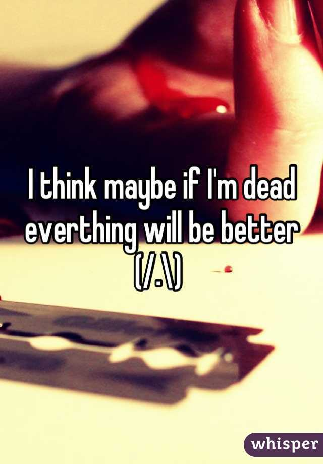 I think maybe if I'm dead everthing will be better (/.\)