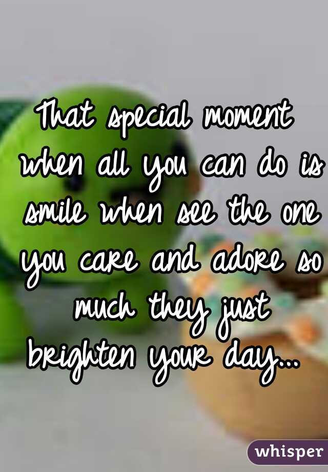 That special moment when all you can do is smile when see the one you care and adore so much they just brighten your day...