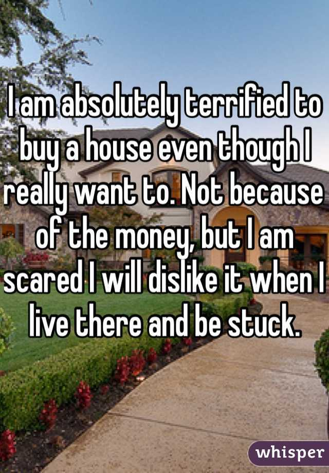 I am absolutely terrified to buy a house even though I really want to. Not because of the money, but I am scared I will dislike it when I live there and be stuck.