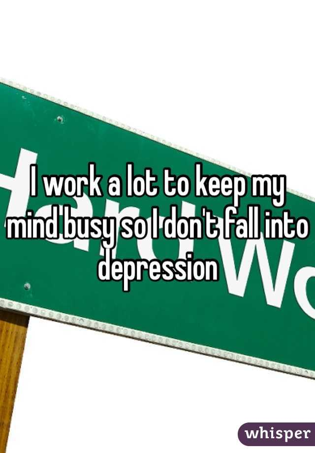 I work a lot to keep my mind busy so I don't fall into depression