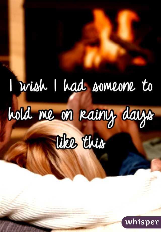 I wish I had someone to hold me on rainy days like this