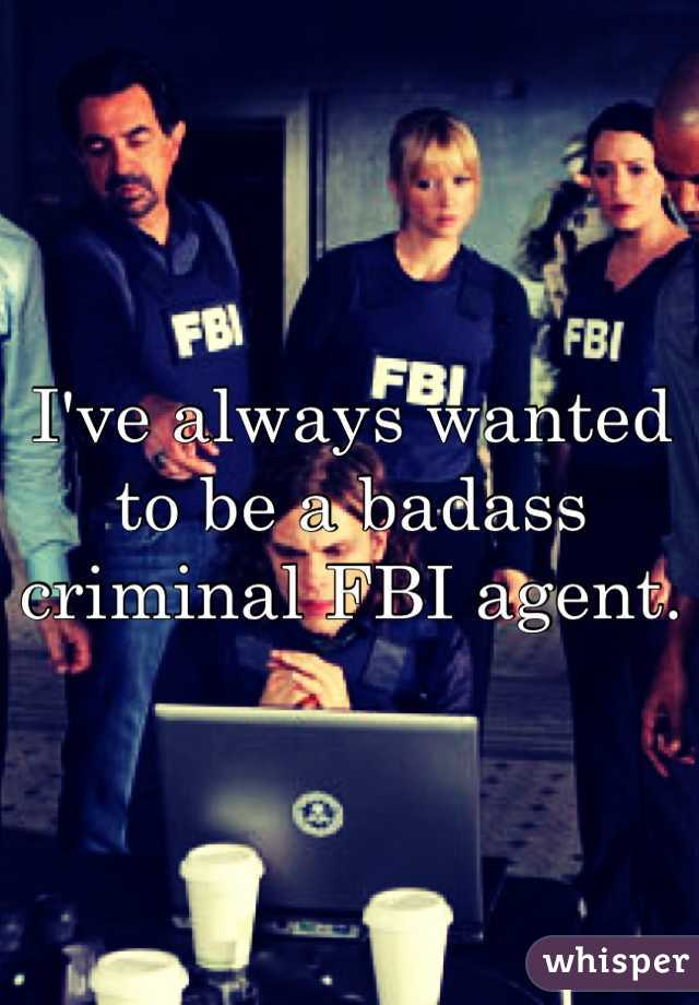 I've always wanted to be a badass criminal FBI agent.