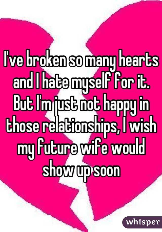 I've broken so many hearts and I hate myself for it. But I'm just not happy in those relationships, I wish my future wife would show up soon