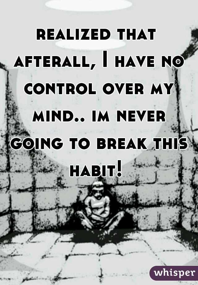 realized that afterall, I have no control over my mind.. im never going to break this habit!