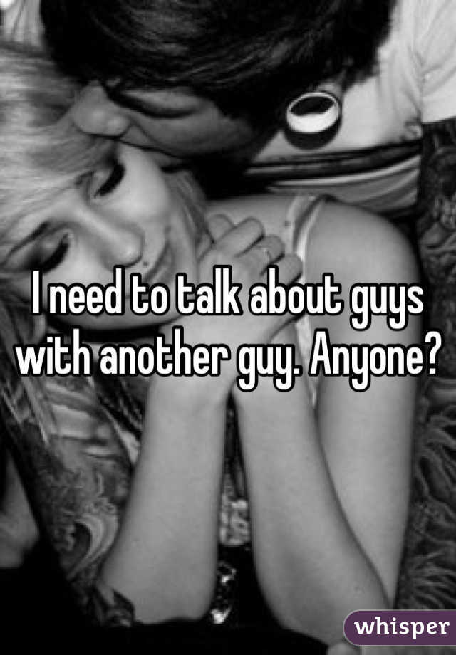 I need to talk about guys with another guy. Anyone?