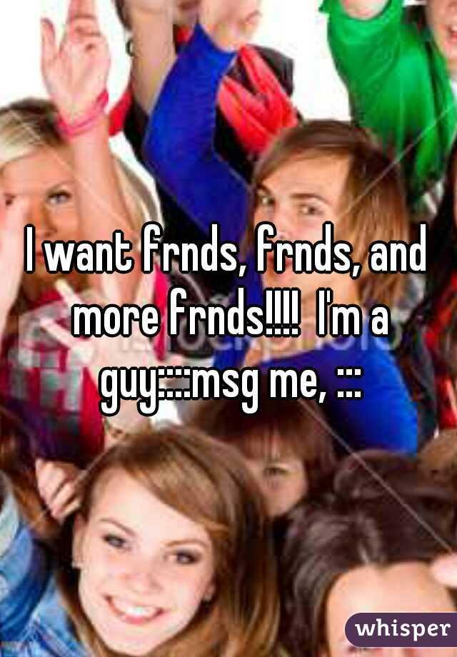 I want frnds, frnds, and more frnds!!!!  I'm a guy::::msg me, :::