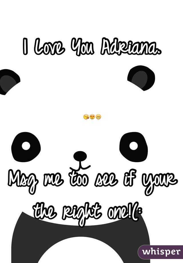 I Love You Adriana.   😘😍😁  Msg me too see if your the right one!(: