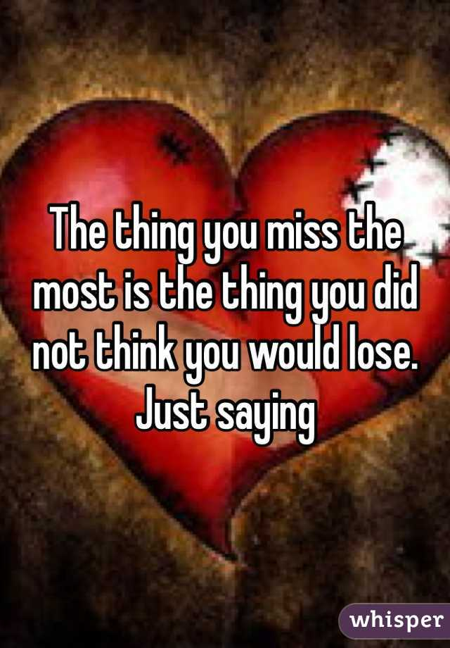 The thing you miss the most is the thing you did not think you would lose. Just saying