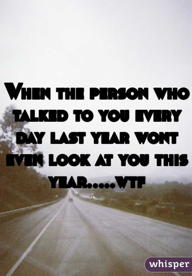 When the person who talked to you every day last year wont even look at you this year.....wtf