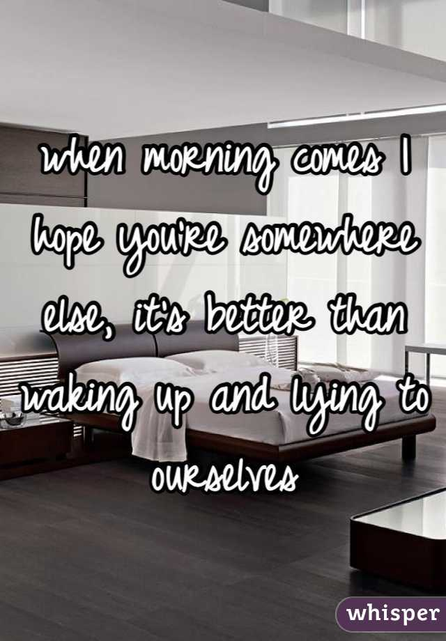 when morning comes I hope you're somewhere else, it's better than waking up and lying to ourselves