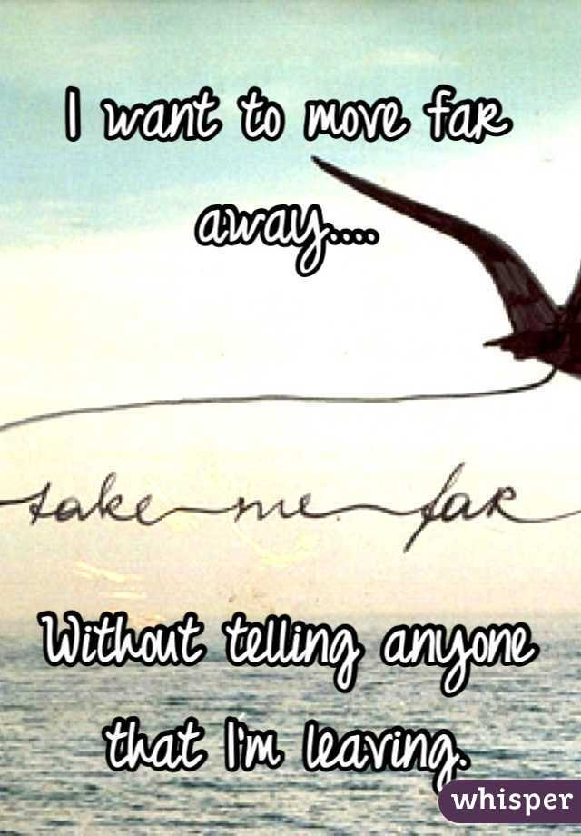 I want to move far away....    Without telling anyone that I'm leaving.