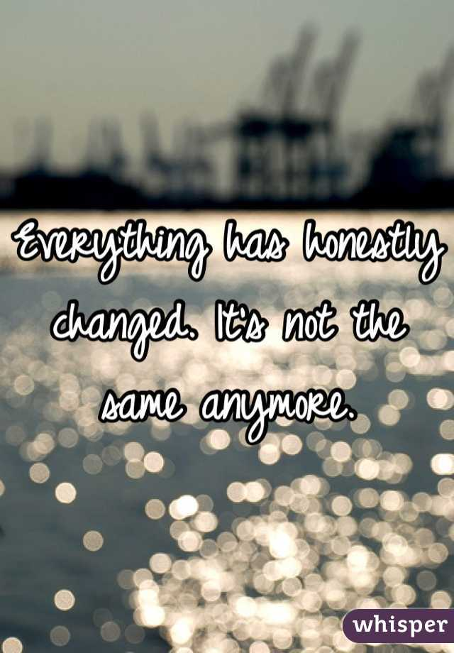 Everything has honestly changed. It's not the same anymore.