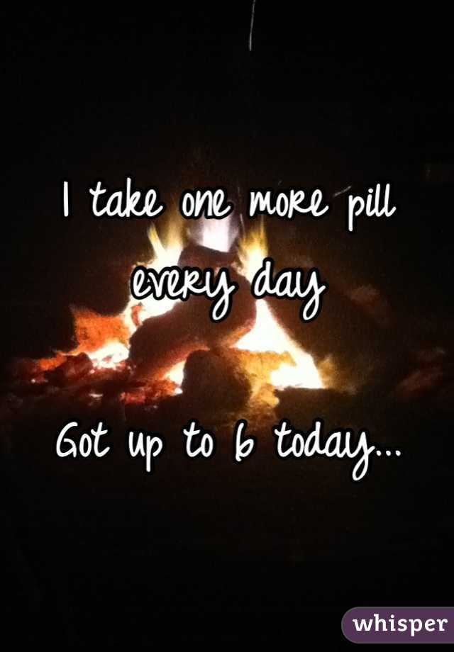 I take one more pill every day  Got up to 6 today...