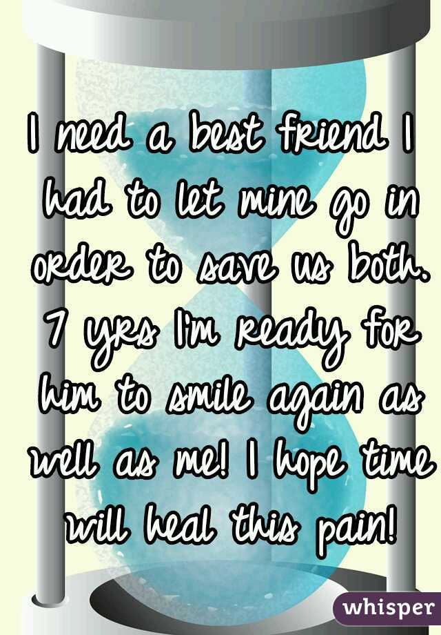 I need a best friend I had to let mine go in order to save us both. 7 yrs I'm ready for him to smile again as well as me! I hope time will heal this pain!