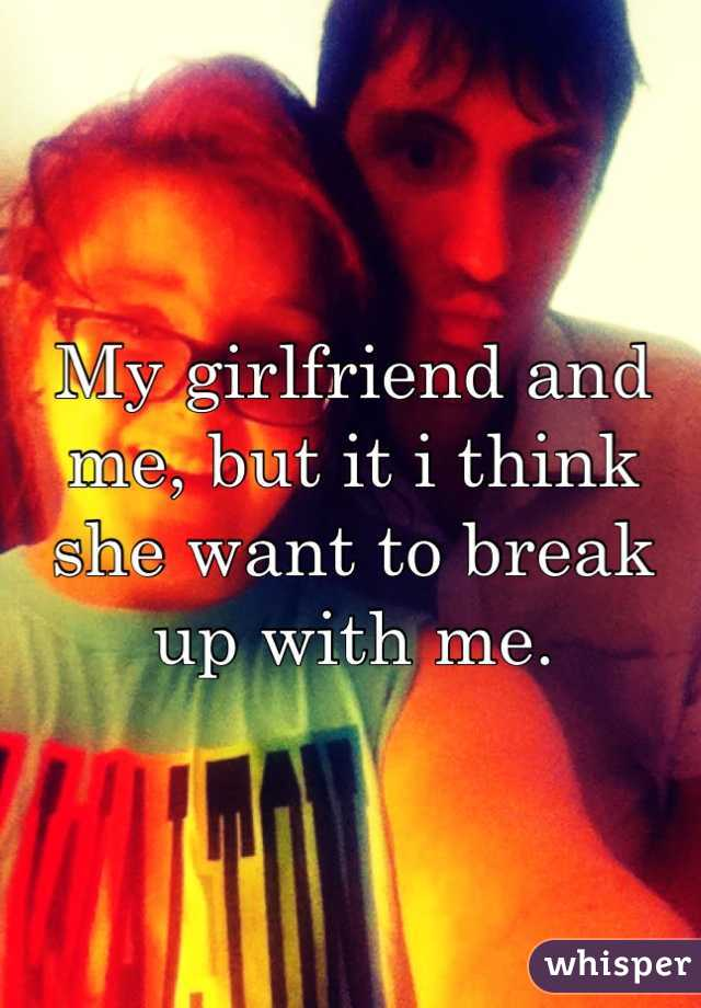 My girlfriend and me, but it i think she want to break up with me.