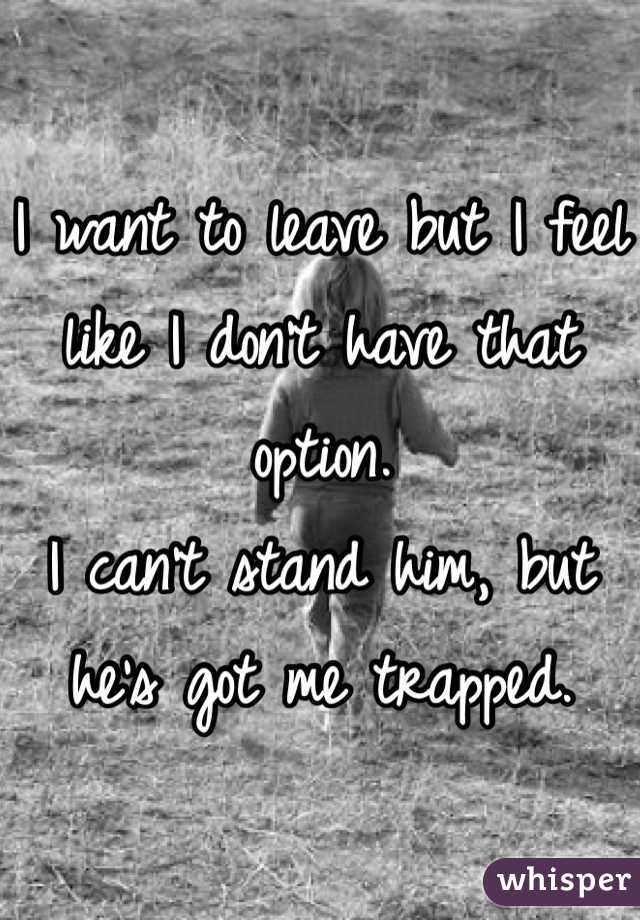 I want to leave but I feel like I don't have that option.  I can't stand him, but he's got me trapped.