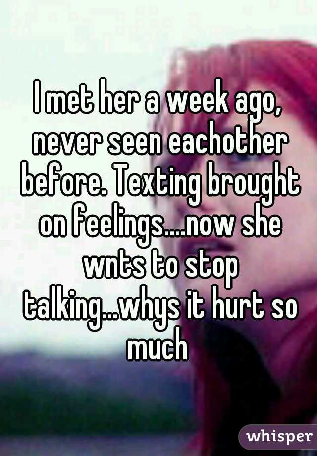 I met her a week ago, never seen eachother before. Texting brought on feelings....now she wnts to stop talking...whys it hurt so much