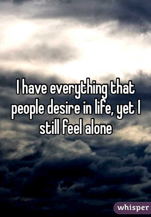 I have everything that people desire in life, yet I still feel alone