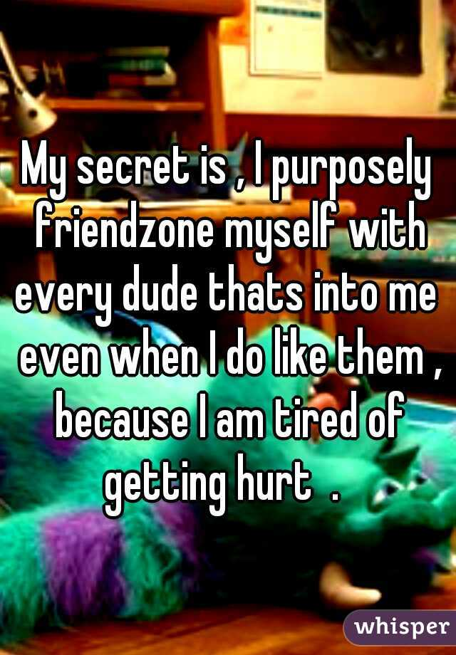 My secret is , I purposely friendzone myself with every dude thats into me  even when I do like them , because I am tired of getting hurt  .