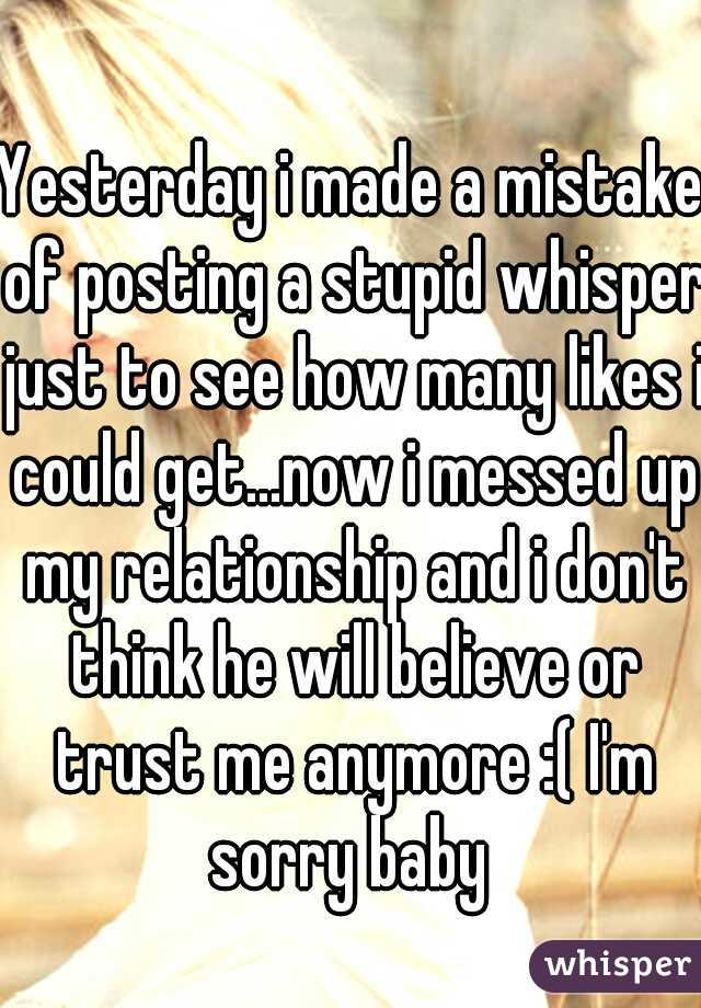 Yesterday i made a mistake of posting a stupid whisper just to see how many likes i could get...now i messed up my relationship and i don't think he will believe or trust me anymore :( I'm sorry baby