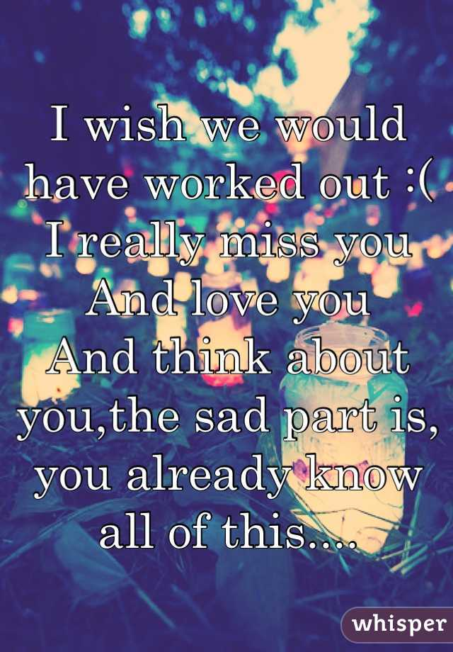 I wish we would have worked out :(  I really miss you And love you  And think about you,the sad part is, you already know all of this....