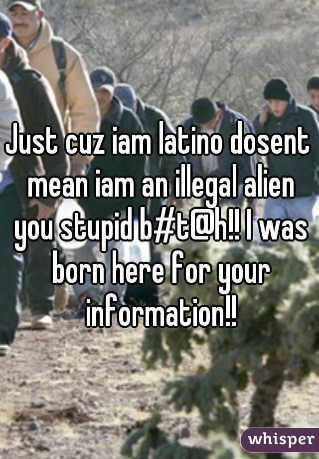 Just cuz iam latino dosent mean iam an illegal alien you stupid b#t@h!! I was born here for your information!!