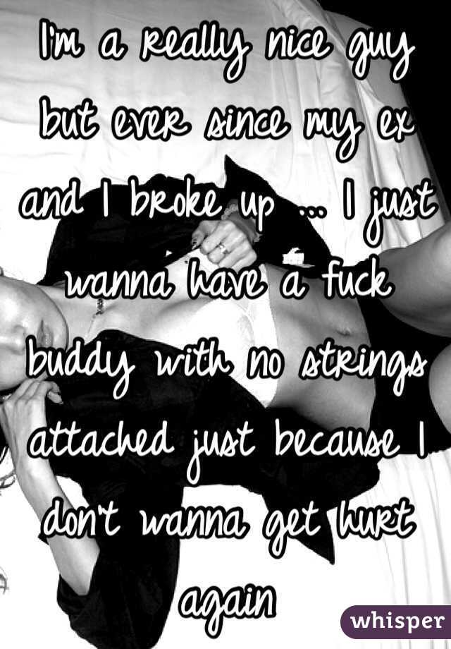 I'm a really nice guy but ever since my ex and I broke up ... I just wanna have a fuck buddy with no strings attached just because I don't wanna get hurt again