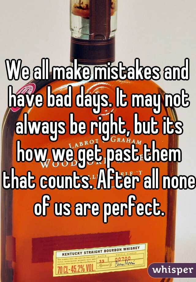 We all make mistakes and have bad days. It may not always be right, but its how we get past them that counts. After all none of us are perfect.