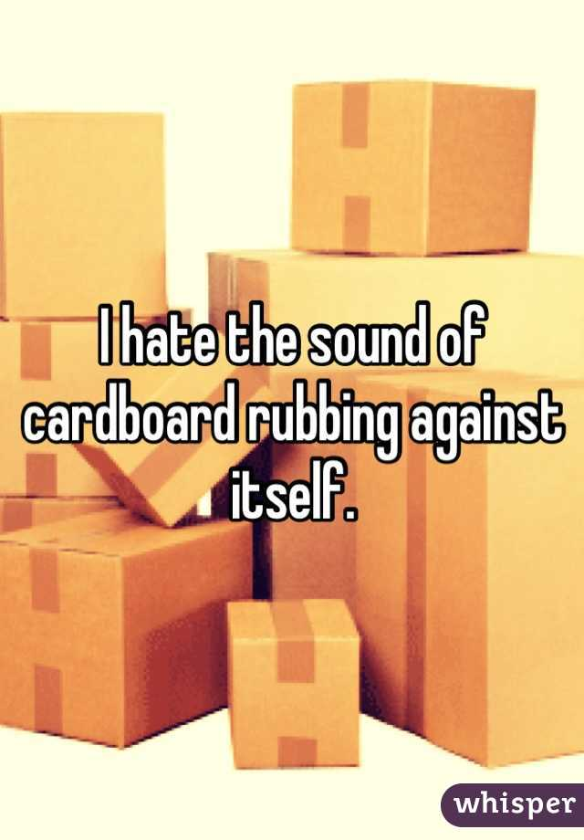 I hate the sound of cardboard rubbing against itself.