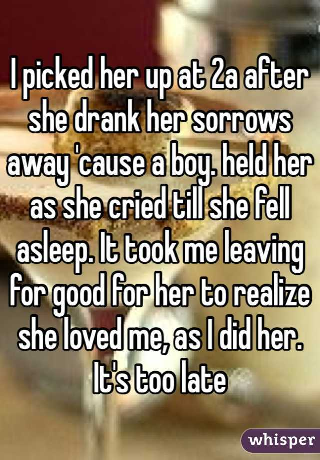 I picked her up at 2a after she drank her sorrows away 'cause a boy. held her as she cried till she fell asleep. It took me leaving for good for her to realize she loved me, as I did her. It's too late