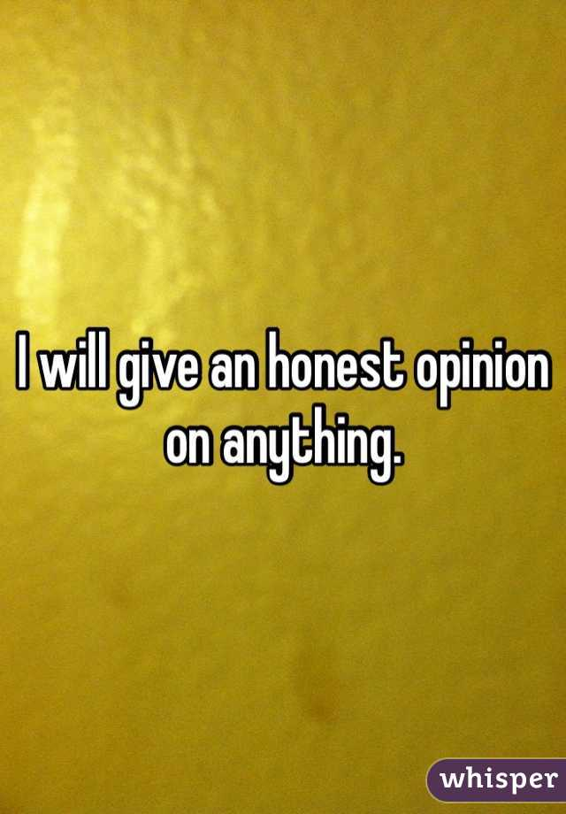 I will give an honest opinion on anything.