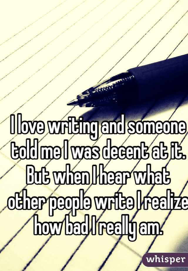 I love writing and someone told me I was decent at it. But when I hear what other people write I realize how bad I really am.