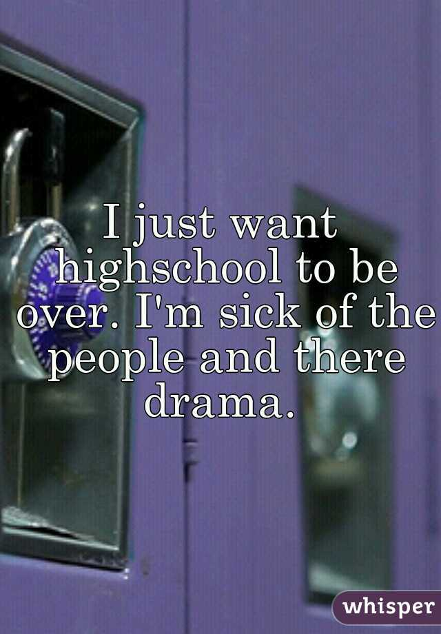 I just want highschool to be over. I'm sick of the people and there drama.