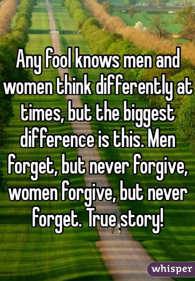 Any fool knows men and women think differently at times, but the biggest difference is this. Men forget, but never forgive, women forgive, but never forget. True story!