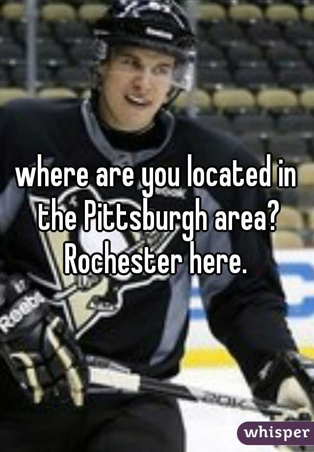 where are you located in the Pittsburgh area? Rochester here.