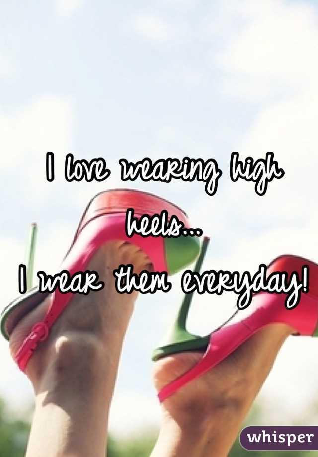 I love wearing high heels... I wear them everyday!