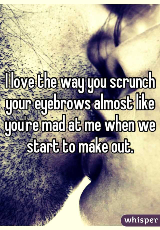 I love the way you scrunch your eyebrows almost like you're mad at me when we start to make out.