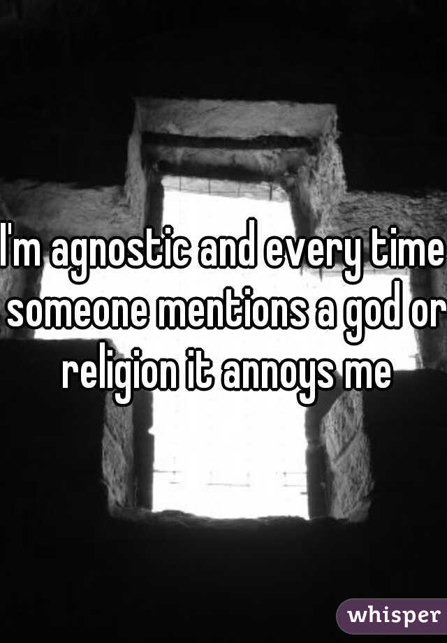 I'm agnostic and every time someone mentions a god or religion it annoys me