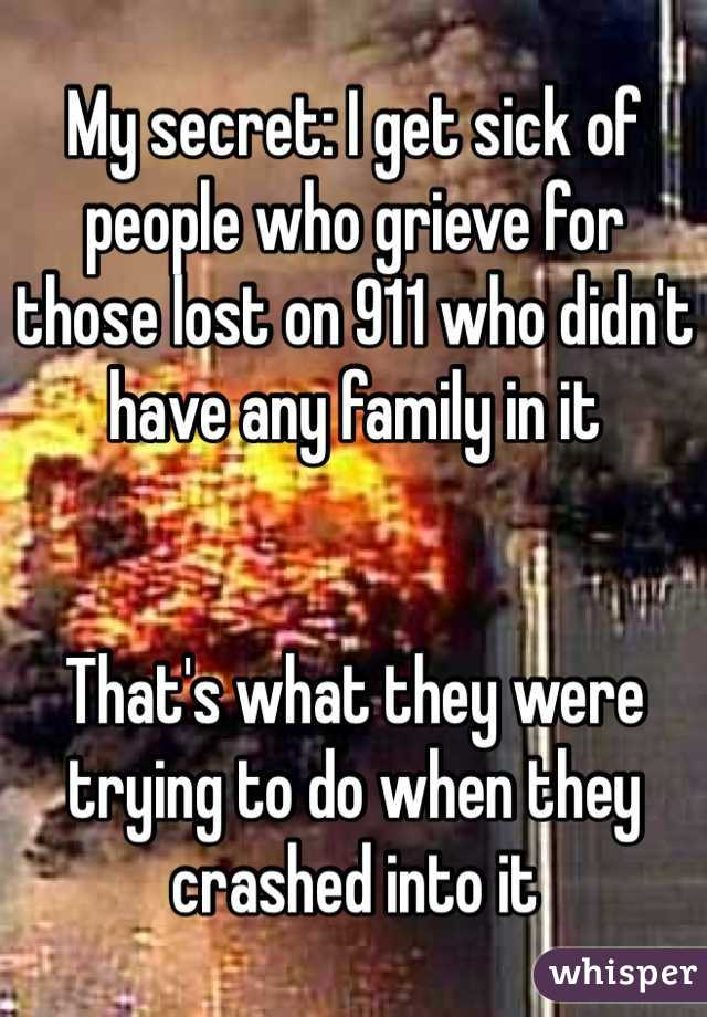 My secret: I get sick of people who grieve for those lost on 911 who didn't have any family in it   That's what they were trying to do when they crashed into it
