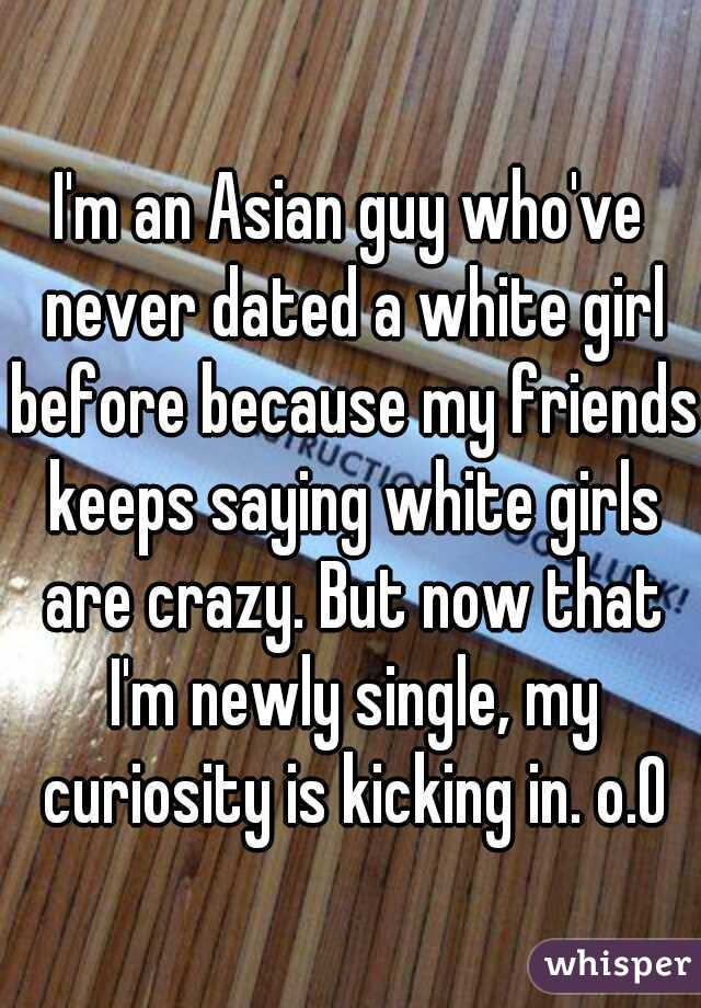 I'm an Asian guy who've never dated a white girl before because my friends keeps saying white girls are crazy. But now that I'm newly single, my curiosity is kicking in. o.O